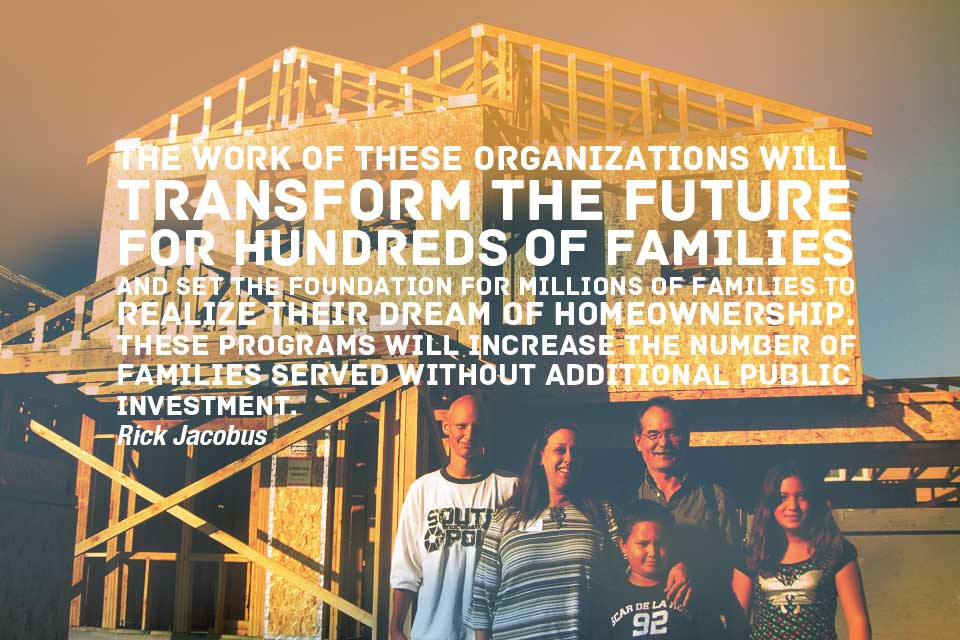 The work of these organizations will transform the future for hundreds of families and set the foundation for millions of families to realize their dream of homeownership.