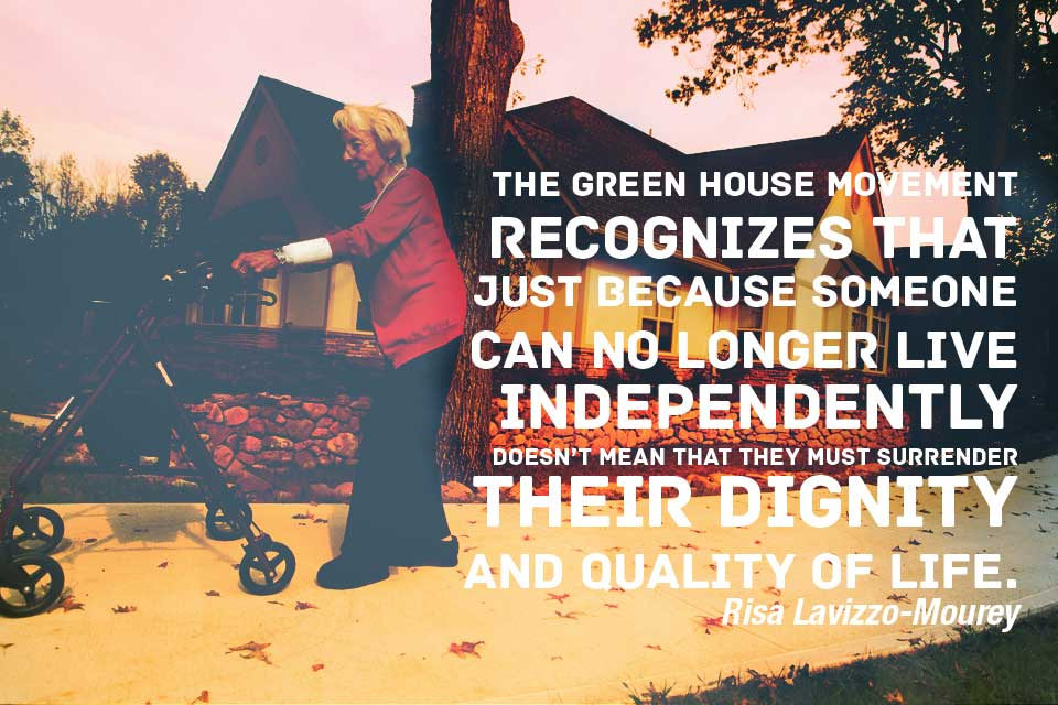 The Green House movement recognizes that just because someone can no longer live independently doesn't mean that they must surrender their dignity and quality of life